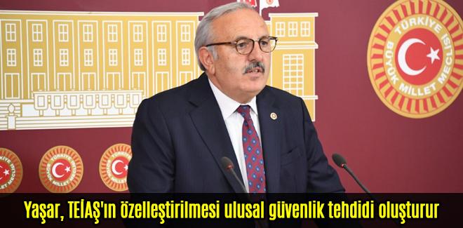Yaşar, TEİAŞ'ın özelleştirilmesi ulusal güvenlik tehdidi oluşturur
